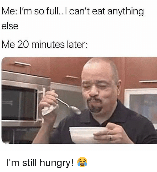 Im So Full: Me: I'm so full.. I can't eat anything  else  Me 20 minutes later: I'm still hungry! 😂