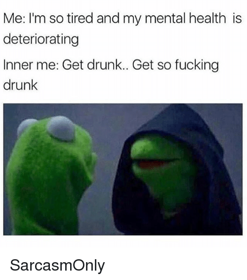 Drunk, Fucking, and Funny: Me: I'm so tired and my mental health is  deteriorating  Inner me: Get drunk.. Get so fucking  drunk SarcasmOnly