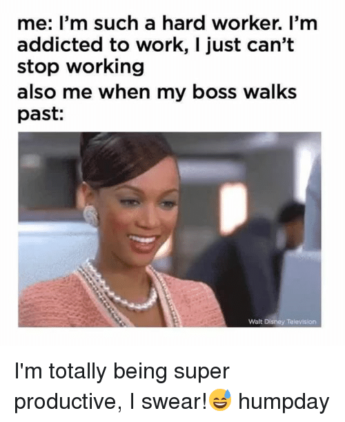 Disney, Memes, and Work: me: I'm such a hard worker. I'm  addicted to work, I just can't  stop working  also me when my boss walks  past:  Walt Disney Television I'm totally being super productive, I swear!😅 humpday