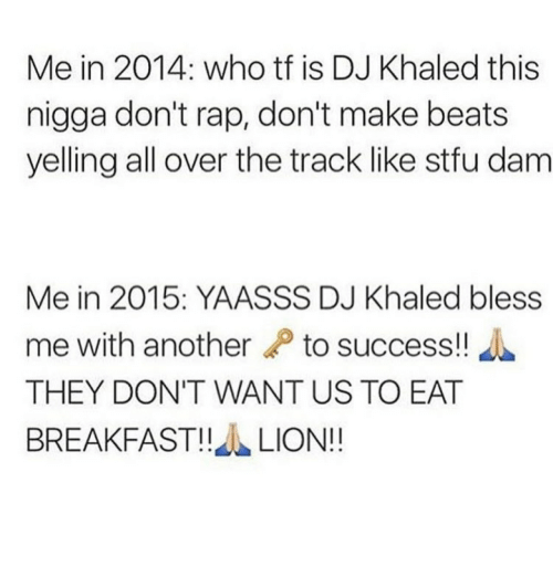 Bless Me: Me in 2014: who tf is DJ Khaled this  nigga don't rap, don't make beats  yelling all over the track like stfu dam  Me in 2015: YAASSS DJ Khaled bless  me with another to success!  THEY DON'T WANT US TO EAT  BREAKFAST!!LION!!