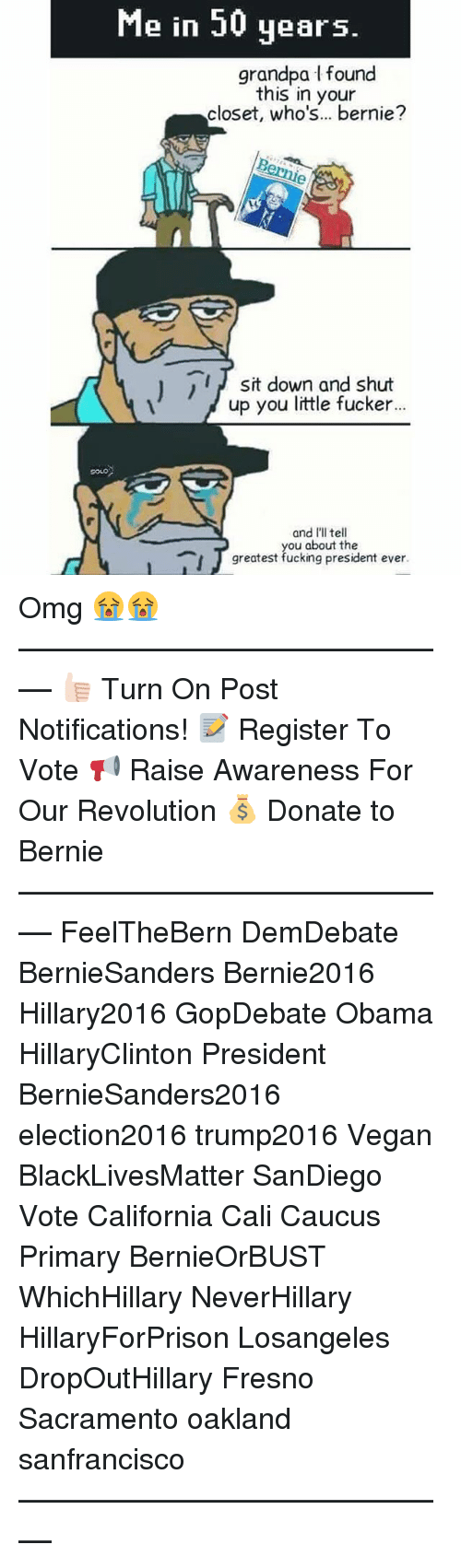 caucuses: Me in 50 years.  grandpa l found  this in your  closet, who's... bernie?  sit down and shut  up you little fucker...  and I'll tell  you about the  greatest fucking president ever. Omg 😭😭 ––––––––––––––––––––––––––– 👍🏻 Turn On Post Notifications! 📝 Register To Vote 📢 Raise Awareness For Our Revolution 💰 Donate to Bernie ––––––––––––––––––––––––––– FeelTheBern DemDebate BernieSanders Bernie2016 Hillary2016 GopDebate Obama HillaryClinton President BernieSanders2016 election2016 trump2016 Vegan BlackLivesMatter SanDiego Vote California Cali Caucus Primary BernieOrBUST WhichHillary NeverHillary HillaryForPrison Losangeles DropOutHillary Fresno Sacramento oakland sanfrancisco –––––––––––––––––––––––––––