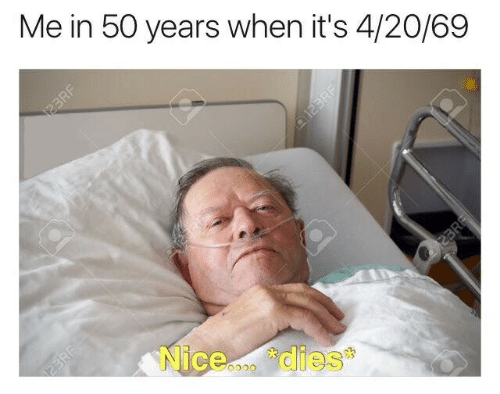 "Nice, 4 20, and  Years: Me in 50 years when it's 4/20/69  Nice...。""dies  雰"