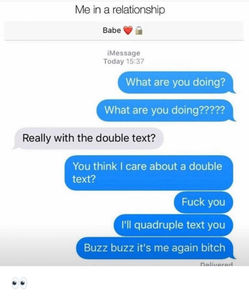 Bitch, Fuck You, and Funny: Me in a relationship  Babe  iMessage  Today 15:37  What are you doing?  What are you doing?????  Really with the double text?  You think I care about a double  text?  Fuck you  I'll quadruple text you  Buzz buzz it's me again bitch  Delivered 👀