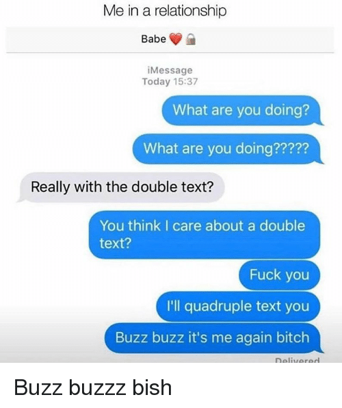 Bitch, Fuck You, and Memes: Me in a relationship  iMessage  Today 15:37  What are you doing?  What are you doing?????  22?2  Really with the double text?  You think I care about a double  text?  Fuck you  I'll quadruple text you  Buzz buzz it's me again bitch Buzz buzzz bish