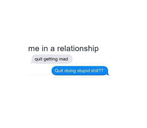 madding: me in a relationship  quit getting mad  Quit doing stupid shit??