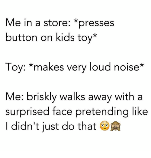 Funny, Pretenders, and Brisk Walking: Me in a store: *presses  button on kids toy*  Toy: makes very loud noise  Me: briskly walks away with a  surprised face pretending like  didn't just do that