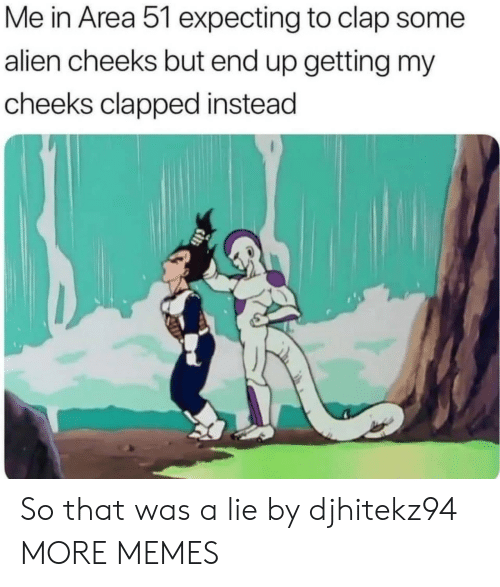 Clapped: Me in Area 51 expecting to clap some  alien cheeks but end up getting my  cheeks clapped instead So that was a lie by djhitekz94 MORE MEMES