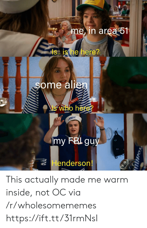Is Is: me, in area 51  is. is he here?  some alien  Robin  who here?  my FBI guy  Henderson! This actually made me warm inside, not OC via /r/wholesomememes https://ift.tt/31rmNsI