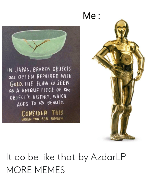 Objects: Me:  IN JAPAN, BROKEN OBJECTS  are OFTEN REPAIRED WITH  GOLD. THE FLAW is SEEN  as A UNIQUE PIECE OF the  OBJECT'S HISTORY, WHICH  ADDS TO its BEAUTY  CONSIDER THIS  WHEN YOu FEEL BROKEN. It do be like that by AzdarLP MORE MEMES