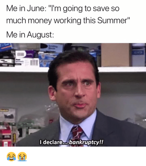 "Money, Summer, and Bankruptcy: Me in June: ""T'm going to save so  much money working this Summer""  Me in August:  Ideclare..bankruptcy!! 😂😭"