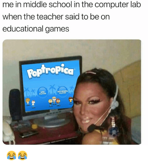 in-the-computer: me in middle school in the computer lab  when the teacher said to be on  educational games  Pop tropica  NEW  PLATER  RETURNING  PLATER 😂😂