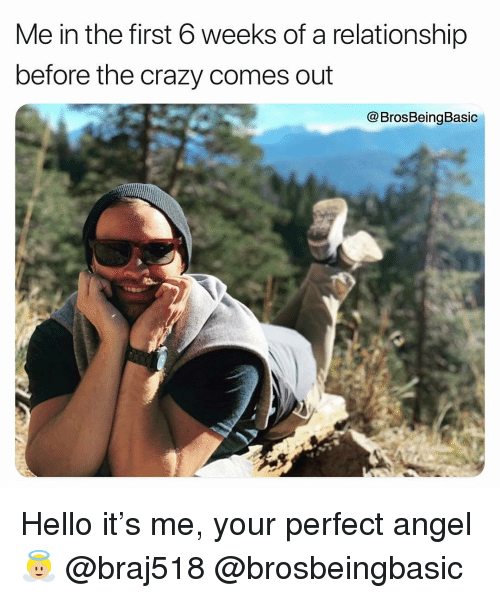 Crazy, Hello, and Angel: Me in the first 6 weeks of a relationship  before the crazy comes out  @BrosBeingBasic Hello it's me, your perfect angel 👼🏼 @braj518 @brosbeingbasic