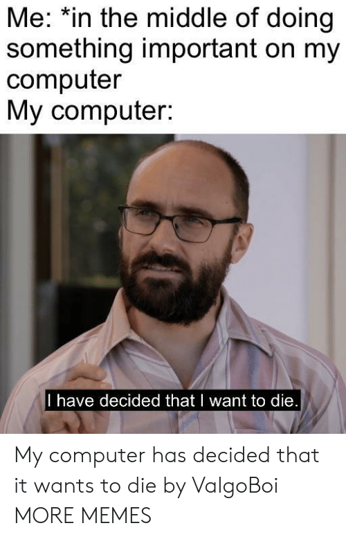 Dank, Memes, and Target: Me: *in the middle of doing  something important on my  computer  My computer:  I have decided that I want to die My computer has decided that it wants to die by ValgoBoi MORE MEMES