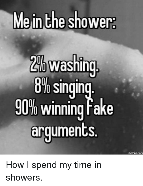 Me In The Shower: Me in the shower  Washing  8% Singin  90% winning rake  arguments  COM How I spend my time in showers.