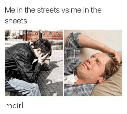 Streets, MeIRL, and The Streets: Me in the streets vs me in the  sheets meirl
