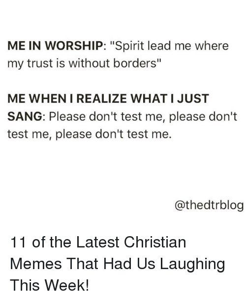 """Memes, Sang, and Spirit: ME IN WORSHIP: """"Spirit lead me where  my trust is without borders""""  ME WHEN I REALIZE WHAT I JUST  SANG: Please don't test me, please don't  test me, please don't test me  @thedtrblog 11 of the Latest Christian Memes That Had Us Laughing This Week!"""