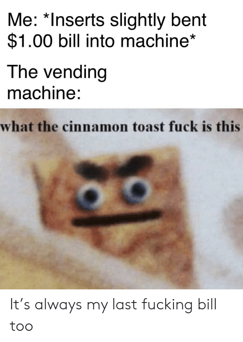 Fucking, Fuck, and Toast: Me: *Inserts slightly bent  $1.00 bill into machine*  The vending  machine:  what the cinnamon toast fuck is this It's always my last fucking bill too