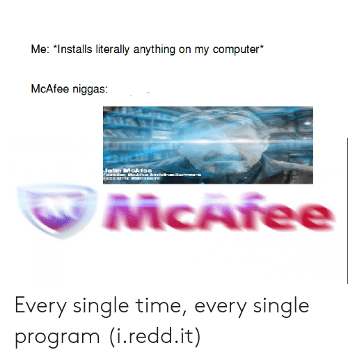"""mcafee: Me: """"Installs literally anything on my computer*  McAfee niggas:  MCAree Every single time, every single program (i.redd.it)"""