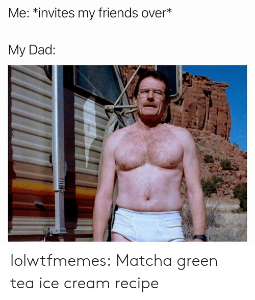Dad, Friends, and Tumblr: Me: *invites my friends over*  My Dad: lolwtfmemes: Matcha green tea ice creamrecipe