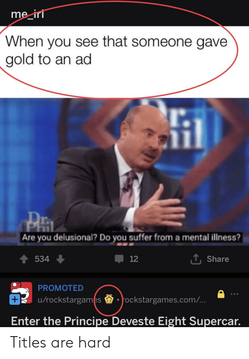 Reddit, Gold, and Com: me ir  When you see that someone gave  gold to an ad  l.  Are you delusional? Do you suffer from a mental illness?  534  12  T, Share  PROMOTED  u/rockstargames.ockstargames.com/  Enter the Principe Deveste Eight Supercar. Titles are hard
