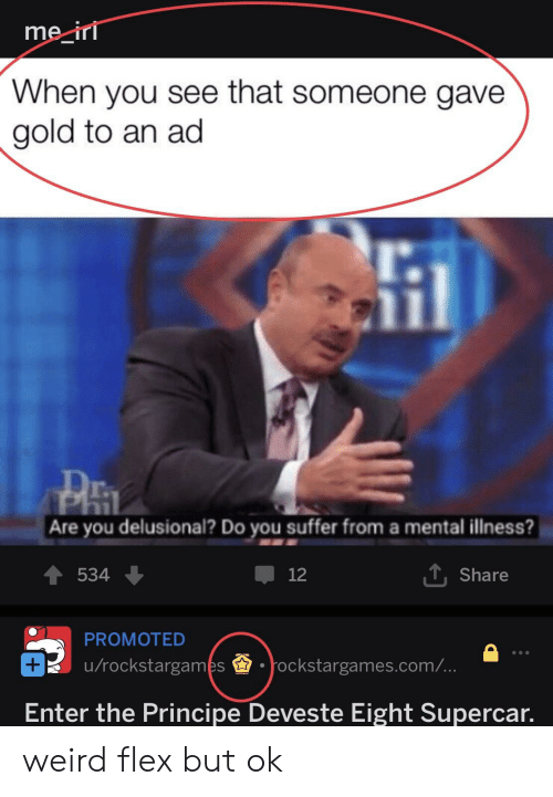 Flexing, Weird, and Gold: me ir  When you see that someone gave  gold to an ad  l.  Are you delusional? Do you suffer from a mental illness?  534  12  T, Share  PROMOTED  u/rockstargames.ockstargames.com/  Enter the Principe Deveste Eight Supercar. weird flex but ok
