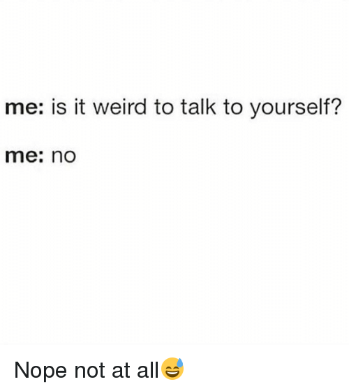 No Nope: me: is it weird to talk to yourself?  me: no Nope not at all😅
