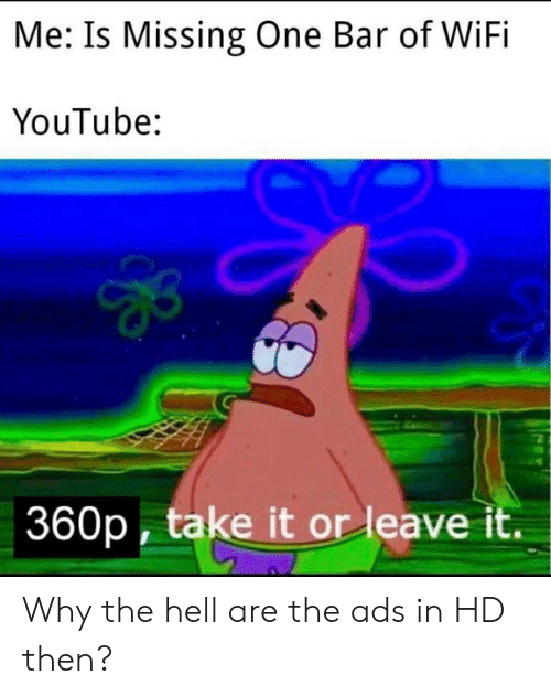 Why The Hell: Me: Is Missing One Bar of WiFi  YouTube:  360p, take it or leave it. Why the hell are the ads in HD then?