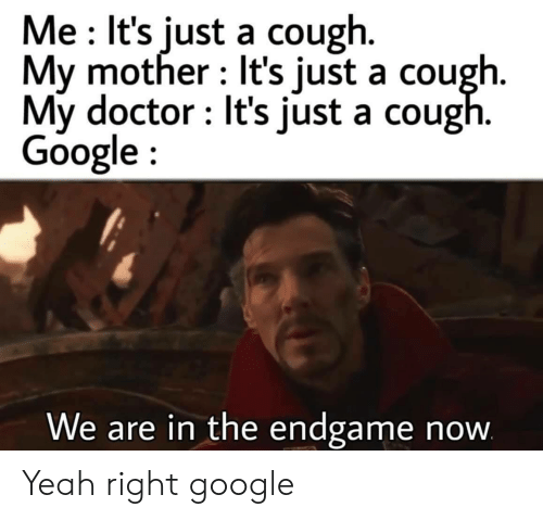 Doctor, Google, and Yeah: Me It's just a cough.  My mother It's just a cough.  My doctor It's just a cough.  Google  We are in the endgame  now Yeah right google