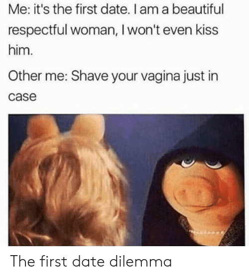 dilemma: Me: it's the first date. I am a beautiful  respectful woman, I won't even kiss  him.  Other me: Shave your vagina just in  case The first date dilemma