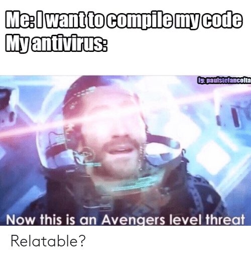 Compile: Me:Iwant to compile my code  Myantivirus:  Ig:paulstefancolta  Now this is an Avengers level threat Relatable?