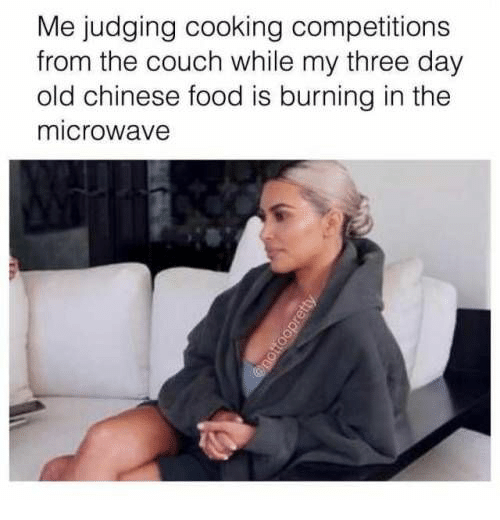 Food: Me judging cooking competitions  from the couch while my three day  old chinese food is burning in the  microwave