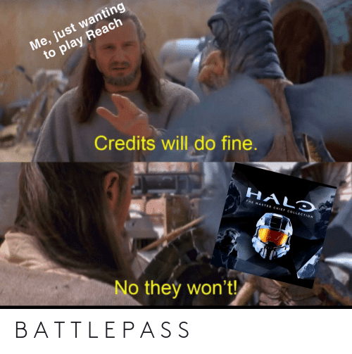 Chief Collection: Me, just wanting  to play Reach  Credits will do fine.  HALO  THE MASTER CHIEF COLLECTION  No they won't! B A T T L E P A S S