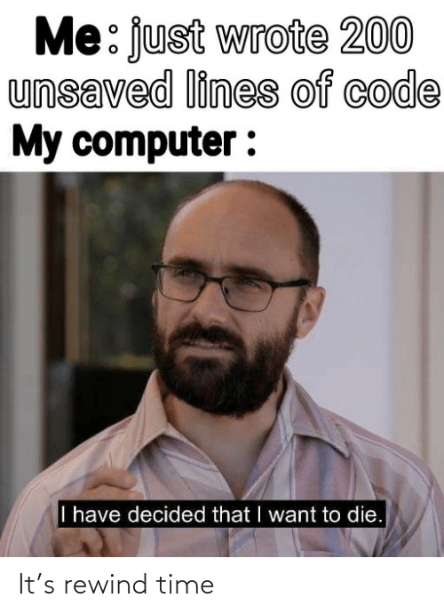 rewind: Me: just wrote 200  unsaved lines of code  My computer :  I have decided that I want to die. It's rewind time