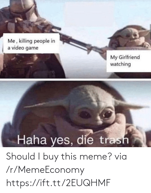 my girlfriend: Me, killing people in  a video game  My Girlfriend  watching  Haha yes, die trash Should I buy this meme? via /r/MemeEconomy https://ift.tt/2EUQHMF