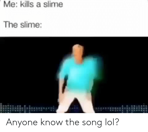Anyone Know: Me: kills a slime  The slime: Anyone know the song lol?