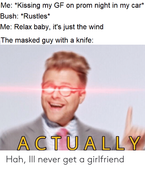Masked: Me: *Kissing my GF on prom night in my car*  Bush: *Rustles*  Me: Relax baby, it's just the wind  The masked guy with a knife:  ACTUALLY Hah, Ill never get a girlfriend