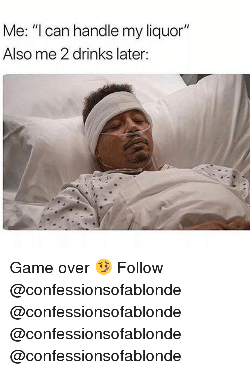 "Memes, Game, and 🤖: Me: ""l can handle my liquor""  Also me 2 drinks later: Game over 🤒 Follow @confessionsofablonde @confessionsofablonde @confessionsofablonde @confessionsofablonde"