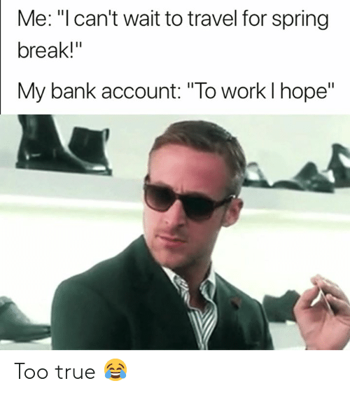 """True, Spring Break, and Work: Me: """"l can't wait to travel for spring  break!""""  My bank account: """"To work l hope"""" Too true 😂"""
