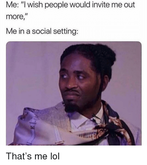 """Funny, Lol, and Social: Me: """"l wish people would invite me out  more,  Me in a social setting: That's me lol"""