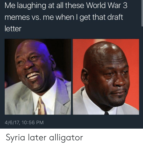 Drafting: Me laughing at all these World War 3  memes vs. me when I get that draft  letter  4/6/17, 10:56 PM Syria later alligator