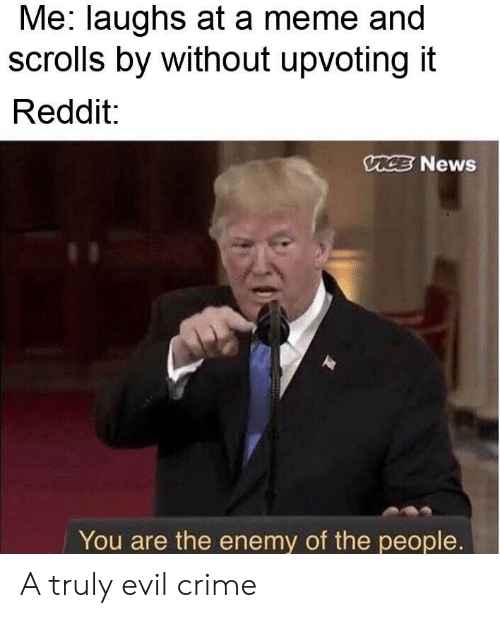 Crime, Meme, and News: Me: laughs at a meme and  scrolls by without upvoting it  Reddit:  CE News  You are the enemy of the people. A truly evil crime