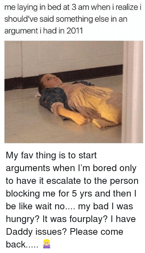 Bad, Be Like, and Bored: me laying in bed at 3 am when i realize i  should've said something else in an  argument i had in 2011 My fav thing is to start arguments when I'm bored only to have it escalate to the person blocking me for 5 yrs and then I be like wait no.... my bad I was hungry? It was fourplay? I have Daddy issues? Please come back..... 🤷🏼♀️