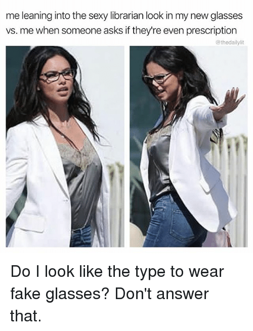 answere: me leaning into the sexy librarian look in my new glasses  vs. me when someone asks if they're even prescription  @thedailylit Do I look like the type to wear fake glasses? Don't answer that.
