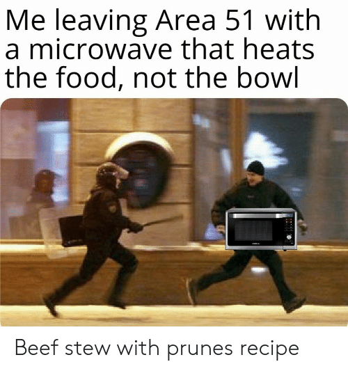 Beef, Food, and Bowl: Me leaving Area 51 with  a microwave that heats  the food, not the bowl Beef stew with prunesrecipe