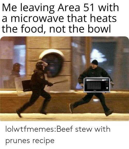 Beef, Food, and Tumblr: Me leaving Area 51 with  a microwave that heats  the food, not the bowl lolwtfmemes:Beef stew with prunesrecipe