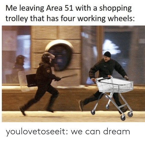 Trolley: Me leaving Area 51 with a shopping  trolley that has four working wheels: youlovetoseeit:  we can dream