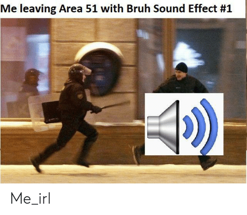 sound effect: Me leaving Area 51 with Bruh Sound Effect Me_irl