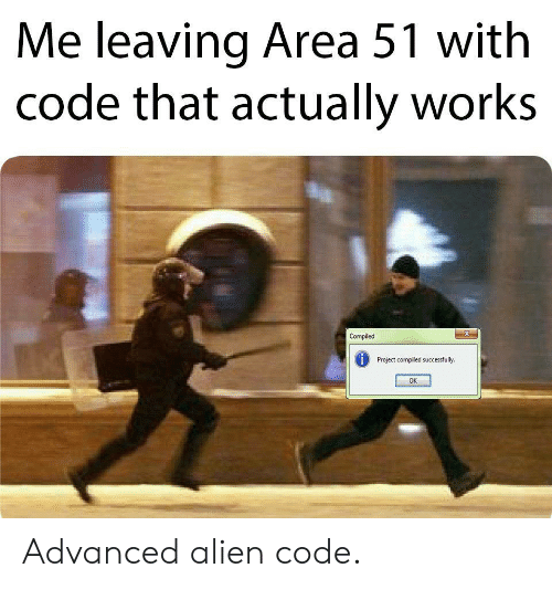 Alien, Area 51, and Code: Me leaving Area 51 with  code that actually works  X  Compiled  Project compiled successfully.  OK Advanced alien code.