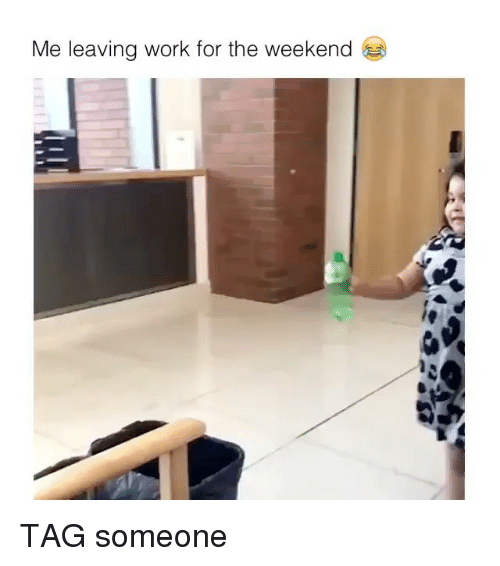 Memes, Work, and The Weekend: Me leaving work for the weekend TAG someone