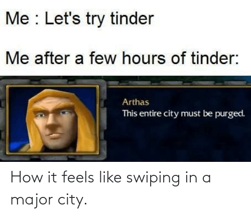 Try: Me : Let's try tinder  Me after a few hours of tinder:  Arthas  This entire city must be purged. How it feels like swiping in a major city.